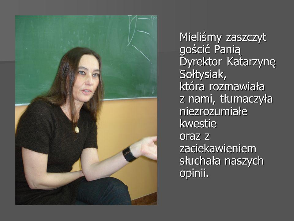 Mieliśmy zaszczyt gościć Panią Dyrektor Katarzynę Sołtysiak, która rozmawiała z nami, tłumaczyła niezrozumiałe kwestie oraz z zaciekawieniem słuchała naszych opinii.