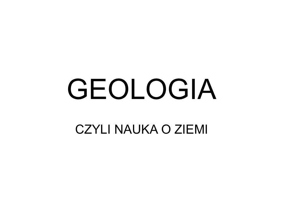 GEOLOGIA CZYLI NAUKA O ZIEMI