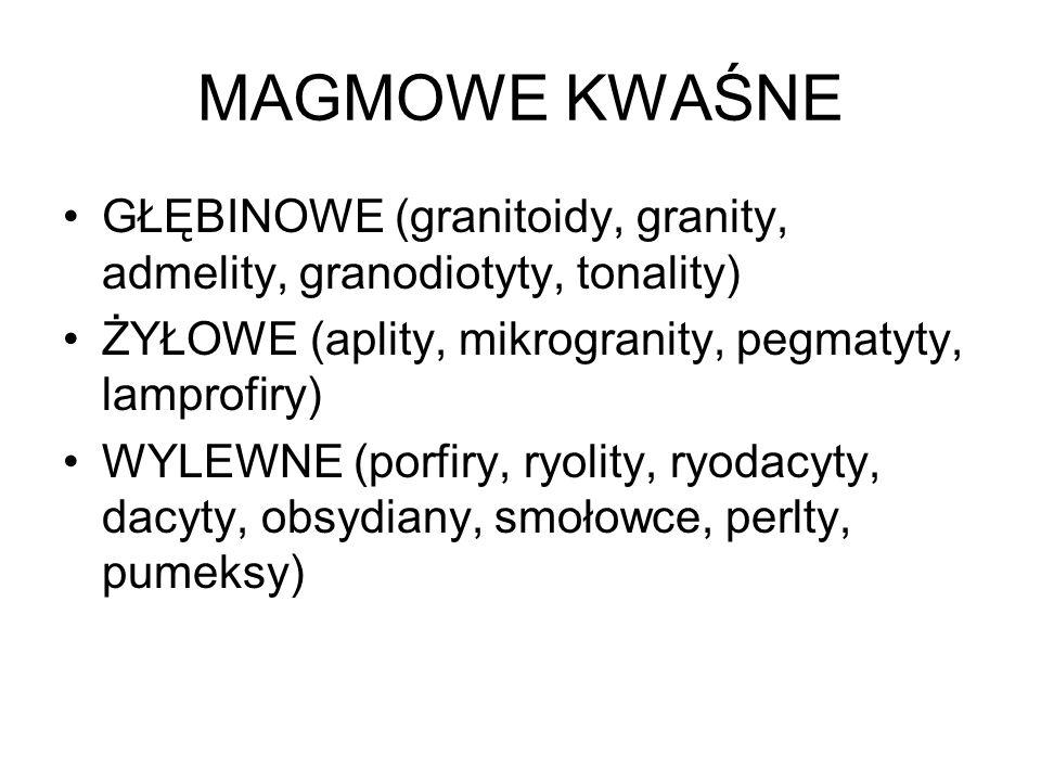 MAGMOWE KWAŚNE GŁĘBINOWE (granitoidy, granity, admelity, granodiotyty, tonality) ŻYŁOWE (aplity, mikrogranity, pegmatyty, lamprofiry)