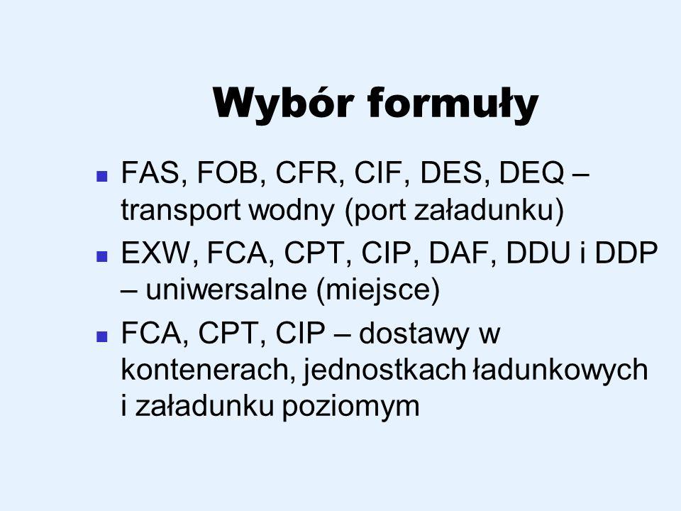 Wybór formuły FAS, FOB, CFR, CIF, DES, DEQ – transport wodny (port załadunku) EXW, FCA, CPT, CIP, DAF, DDU i DDP – uniwersalne (miejsce)