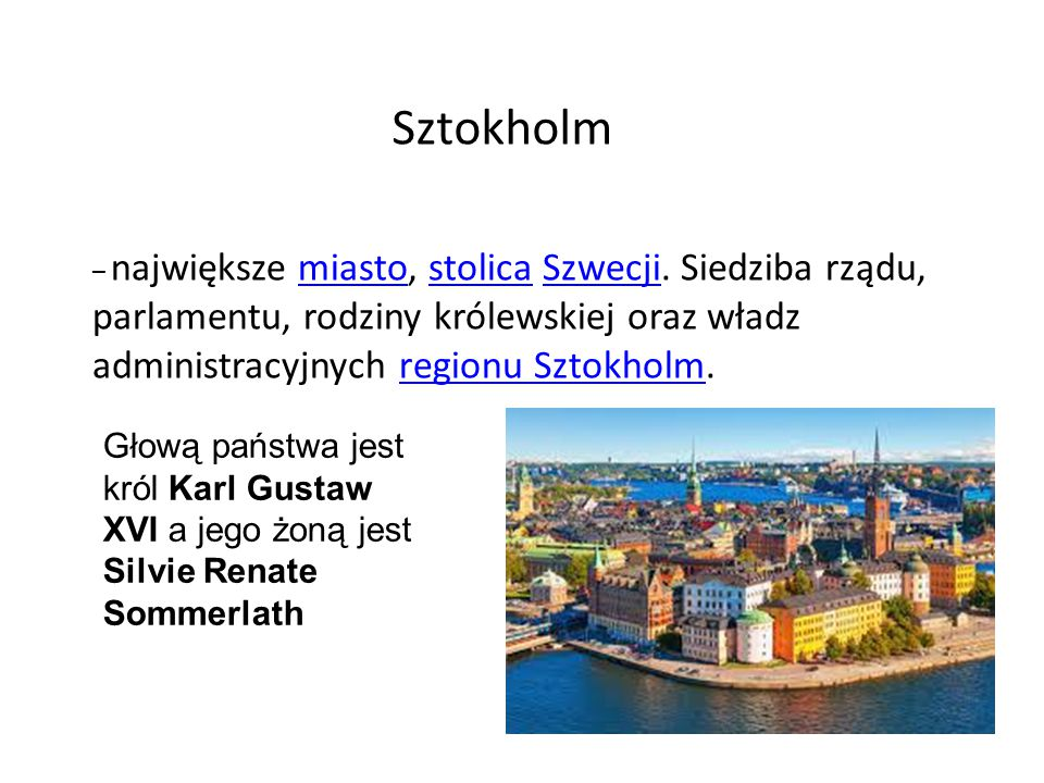 Sztokholm – największe miasto, stolica Szwecji. Siedziba rządu, parlamentu, rodziny królewskiej oraz władz administracyjnych regionu Sztokholm.