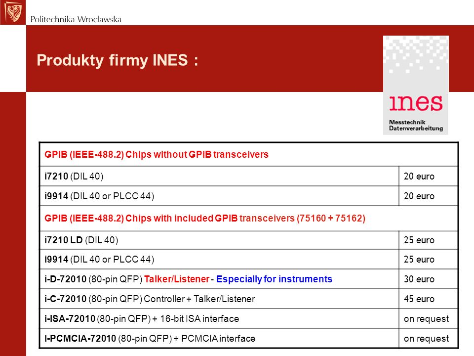 Produkty firmy INES : GPIB (IEEE-488.2) Chips without GPIB transceivers. i7210 (DIL 40) 20 euro. i9914 (DIL 40 or PLCC 44)