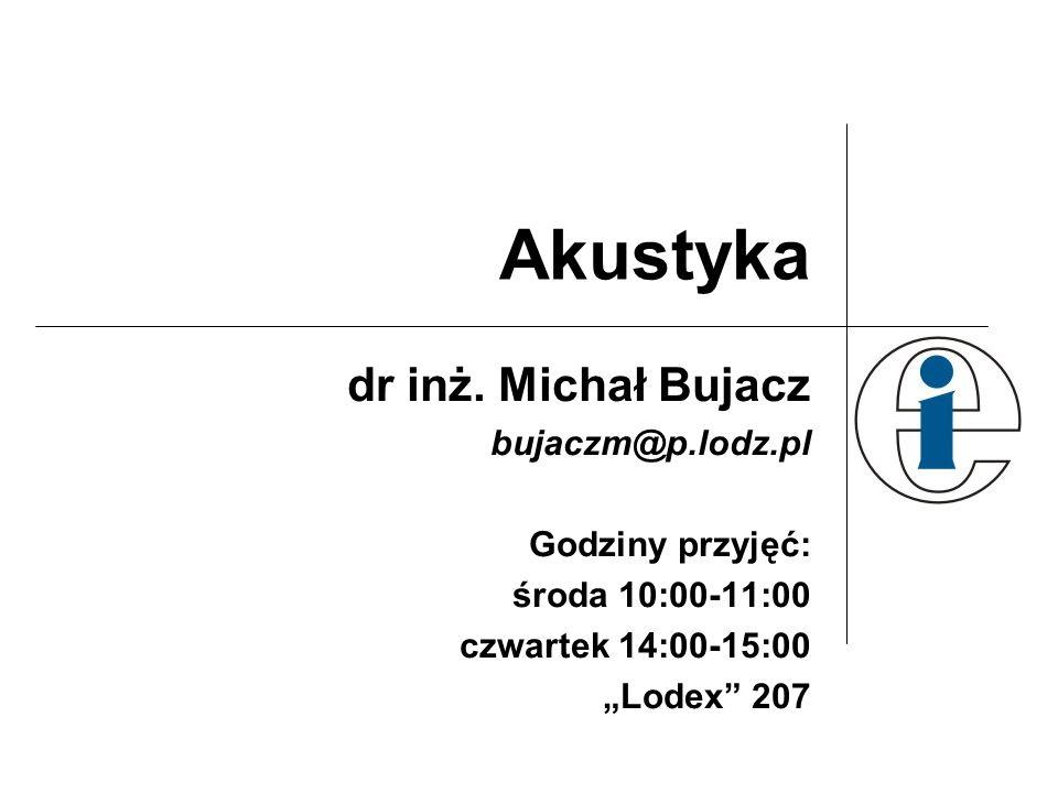 Akustyka dr inż. Michał Bujacz bujaczm@p.lodz.pl Godziny przyjęć: