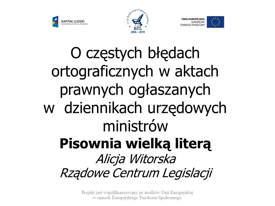 O częstych błędach ortograficznych w aktach prawnych ogłaszanych w dziennikach urzędowych ministrów Pisownia wielką literą Alicja Witorska Rządowe Centrum Legislacji