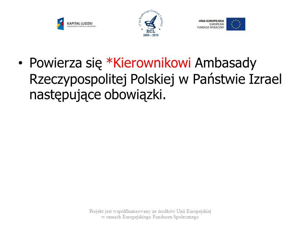 Powierza się *Kierownikowi Ambasady Rzeczypospolitej Polskiej w Państwie Izrael następujące obowiązki.