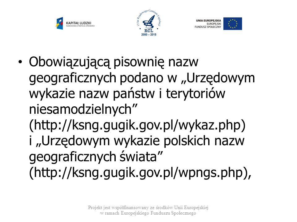 """Obowiązującą pisownię nazw geograficznych podano w """"Urzędowym wykazie nazw państw i terytoriów niesamodzielnych (http://ksng.gugik.gov.pl/wykaz.php) i """"Urzędowym wykazie polskich nazw geograficznych świata (http://ksng.gugik.gov.pl/wpngs.php),"""