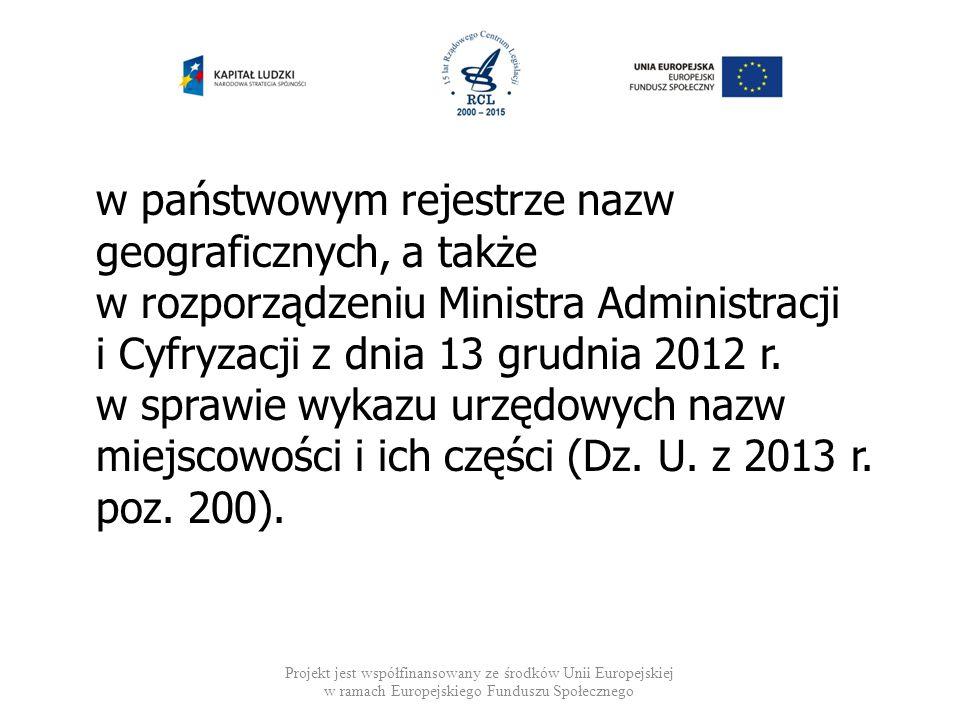 w państwowym rejestrze nazw geograficznych, a także w rozporządzeniu Ministra Administracji i Cyfryzacji z dnia 13 grudnia 2012 r. w sprawie wykazu urzędowych nazw miejscowości i ich części (Dz. U. z 2013 r. poz. 200).