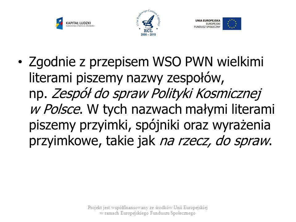 Zgodnie z przepisem WSO PWN wielkimi literami piszemy nazwy zespołów, np. Zespół do spraw Polityki Kosmicznej w Polsce. W tych nazwach małymi literami piszemy przyimki, spójniki oraz wyrażenia przyimkowe, takie jak na rzecz, do spraw.