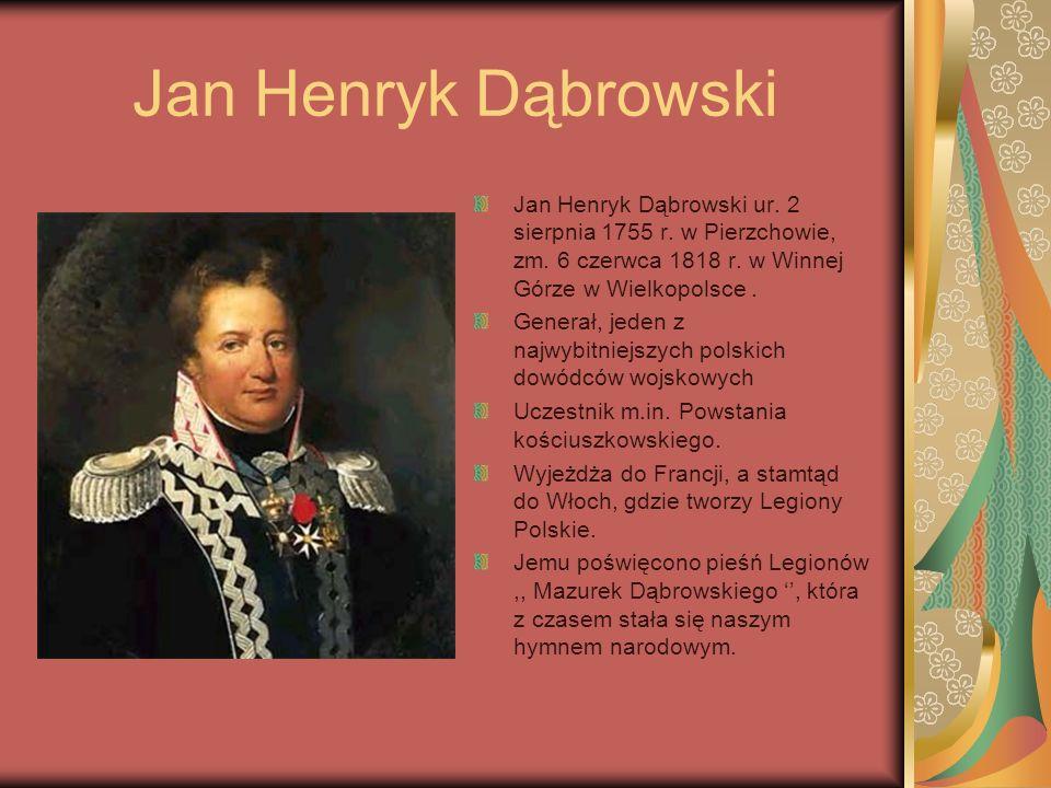 Jan Henryk Dąbrowski Jan Henryk Dąbrowski ur. 2 sierpnia 1755 r. w Pierzchowie, zm. 6 czerwca 1818 r. w Winnej Górze w Wielkopolsce .
