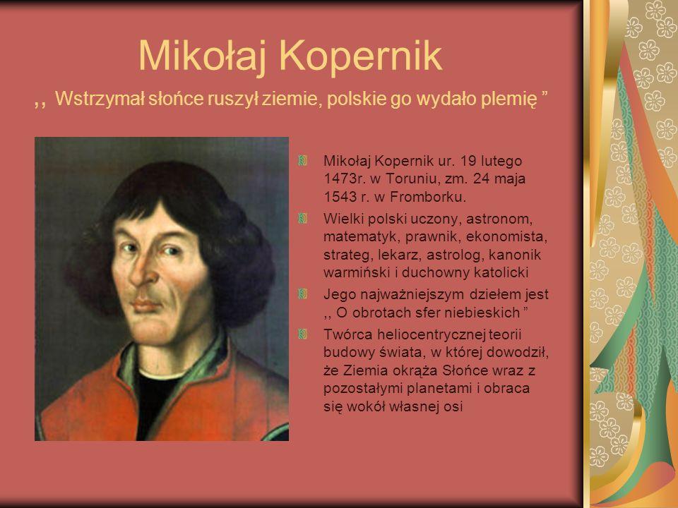 Mikołaj Kopernik ,, Wstrzymał słońce ruszył ziemie, polskie go wydało plemię