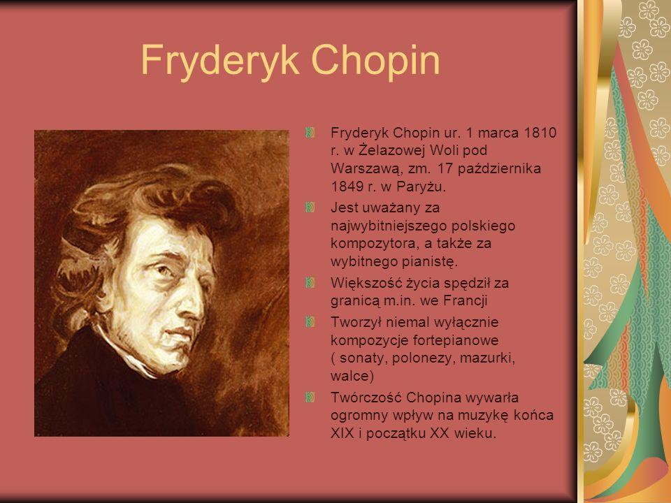 Fryderyk Chopin Fryderyk Chopin ur. 1 marca 1810 r. w Żelazowej Woli pod Warszawą, zm. 17 października 1849 r. w Paryżu.