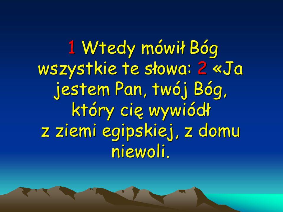 1 Wtedy mówił Bóg wszystkie te słowa: 2 «Ja jestem Pan, twój Bóg, który cię wywiódł z ziemi egipskiej, z domu niewoli.