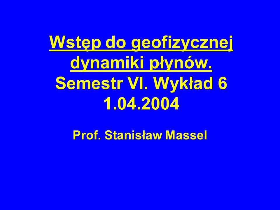 Wstęp do geofizycznej dynamiki płynów. Semestr VI. Wykład 6 1.04.2004
