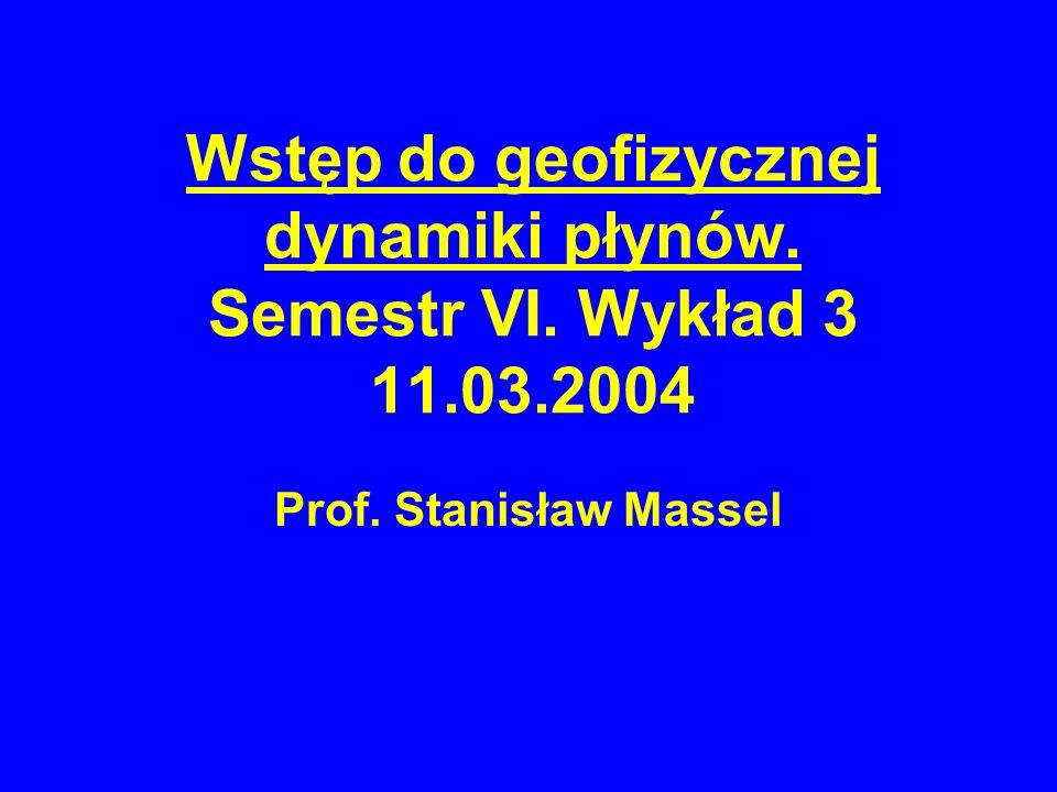 Wstęp do geofizycznej dynamiki płynów. Semestr VI. Wykład 3 11.03.2004
