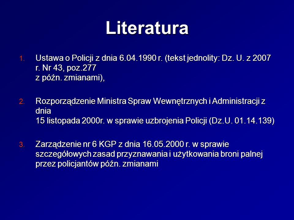 Literatura Ustawa o Policji z dnia 6.04.1990 r. (tekst jednolity: Dz. U. z 2007 r. Nr 43, poz.277 z późn. zmianami),