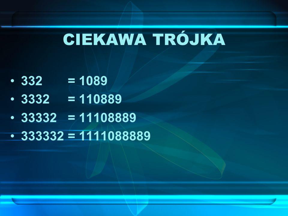 CIEKAWA TRÓJKA 332 = 1089 3332 = 110889 33332 = 11108889 333332 = 1111088889
