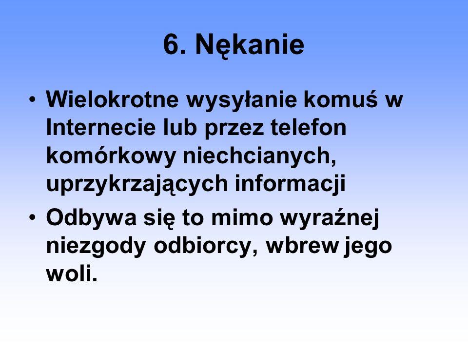 6. Nękanie Wielokrotne wysyłanie komuś w Internecie lub przez telefon komórkowy niechcianych, uprzykrzających informacji.
