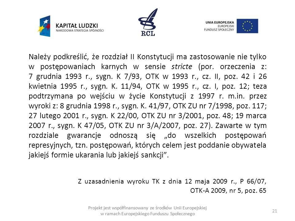 """Należy podkreślić, że rozdział II Konstytucji ma zastosowanie nie tylko w postępowaniach karnych w sensie stricte (por. orzeczenia z: 7 grudnia 1993 r., sygn. K 7/93, OTK w 1993 r., cz. II, poz. 42 i 26 kwietnia 1995 r., sygn. K. 11/94, OTK w 1995 r., cz. I, poz. 12; teza podtrzymana po wejściu w życie Konstytucji z 1997 r. m.in. przez wyroki z: 8 grudnia 1998 r., sygn. K. 41/97, OTK ZU nr 7/1998, poz. 117; 27 lutego 2001 r., sygn. K 22/00, OTK ZU nr 3/2001, poz. 48; 19 marca 2007 r., sygn. K 47/05, OTK ZU nr 3/A/2007, poz. 27). Zawarte w tym rozdziale gwarancje odnoszą się """"do wszelkich postępowań represyjnych, tzn. postępowań, których celem jest poddanie obywatela jakiejś formie ukarania lub jakiejś sankcji . Z uzasadnienia wyroku TK z dnia 12 maja 2009 r., P 66/07, OTK-A 2009, nr 5, poz. 65"""