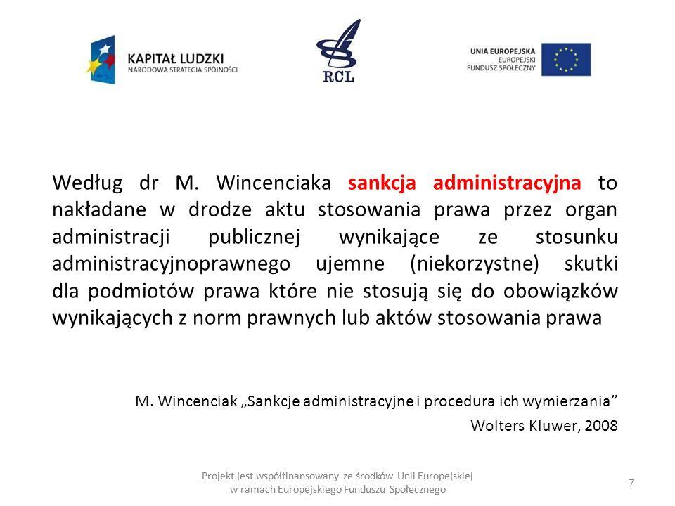 Według dr M. Wincenciaka sankcja administracyjna to nakładane w drodze aktu stosowania prawa przez organ administracji publicznej wynikające ze stosunku administracyjnoprawnego ujemne (niekorzystne) skutki dla podmiotów prawa które nie stosują się do obowiązków wynikających z norm prawnych lub aktów stosowania prawa