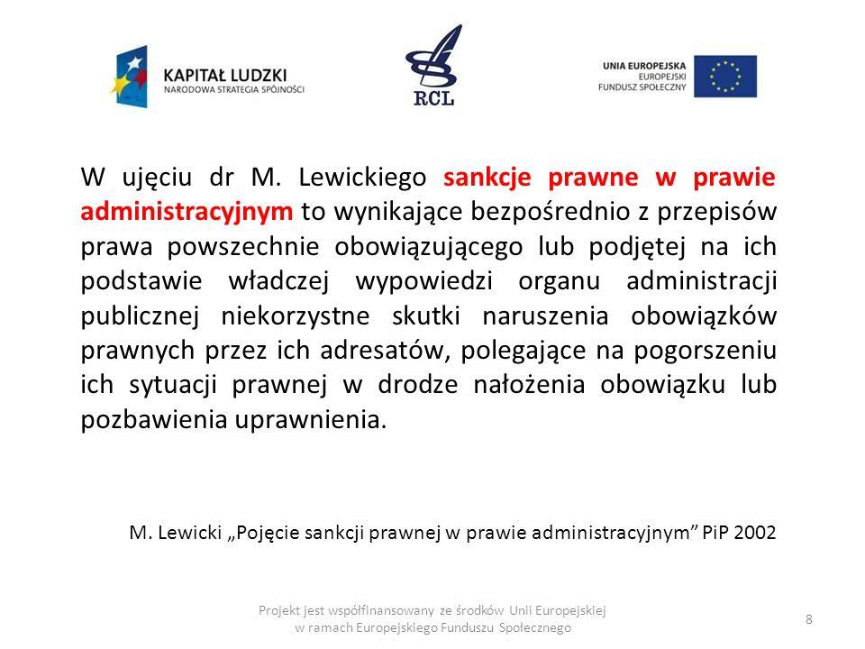 W ujęciu dr M. Lewickiego sankcje prawne w prawie administracyjnym to wynikające bezpośrednio z przepisów prawa powszechnie obowiązującego lub podjętej na ich podstawie władczej wypowiedzi organu administracji publicznej niekorzystne skutki naruszenia obowiązków prawnych przez ich adresatów, polegające na pogorszeniu ich sytuacji prawnej w drodze nałożenia obowiązku lub pozbawienia uprawnienia.