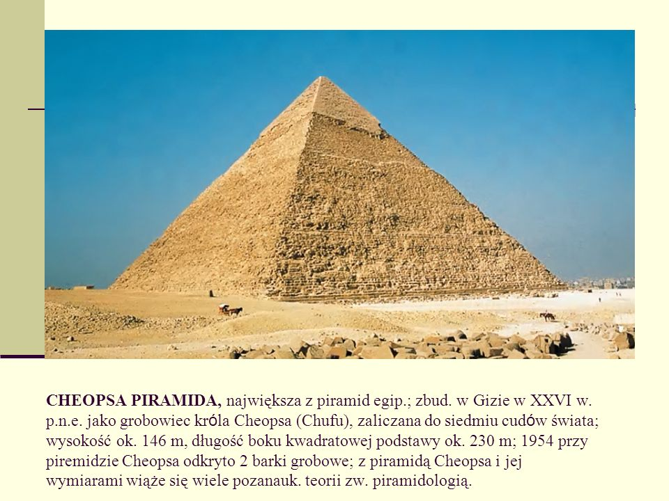 CHEOPSA PIRAMIDA, największa z piramid egip. ; zbud. w Gizie w XXVI w