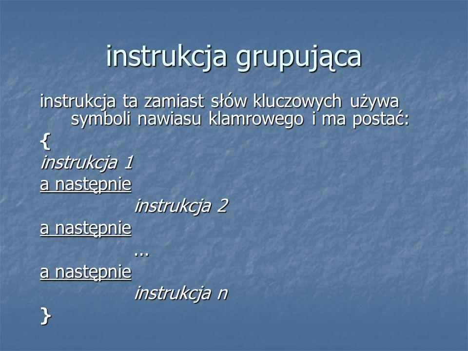 instrukcja grupująca instrukcja ta zamiast słów kluczowych używa symboli nawiasu klamrowego i ma postać: