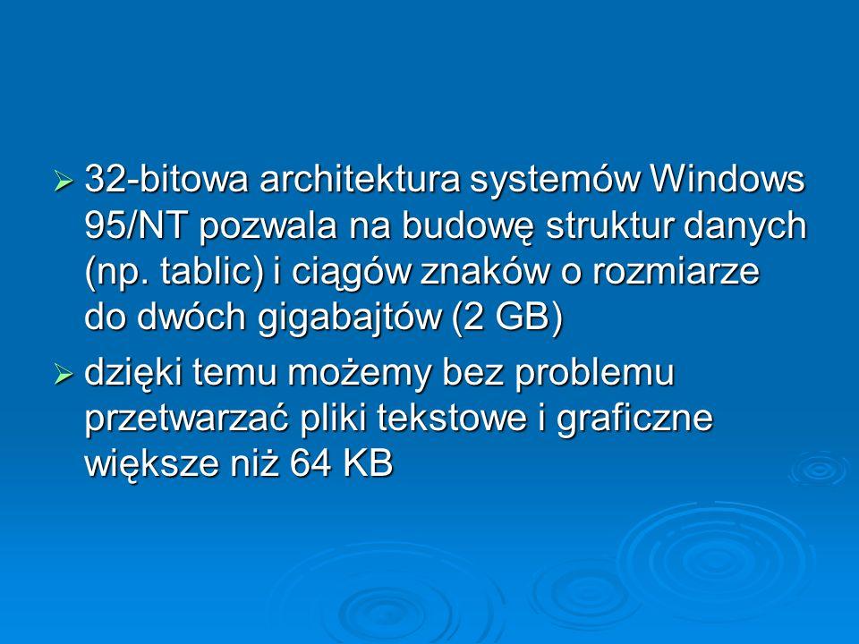 32-bitowa architektura systemów Windows 95/NT pozwala na budowę struktur danych (np. tablic) i ciągów znaków o rozmiarze do dwóch gigabajtów (2 GB)
