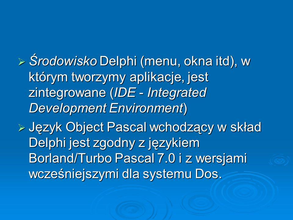 Środowisko Delphi (menu, okna itd), w którym tworzymy aplikacje, jest zintegrowane (IDE - Integrated Development Environment)