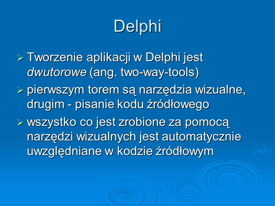 Delphi Tworzenie aplikacji w Delphi jest dwutorowe (ang. two-way-tools) pierwszym torem są narzędzia wizualne, drugim - pisanie kodu źródłowego.