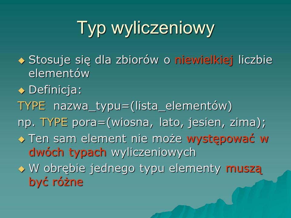 Typ wyliczeniowy Stosuje się dla zbiorów o niewielkiej liczbie elementów. Definicja: TYPE nazwa_typu=(lista_elementów)