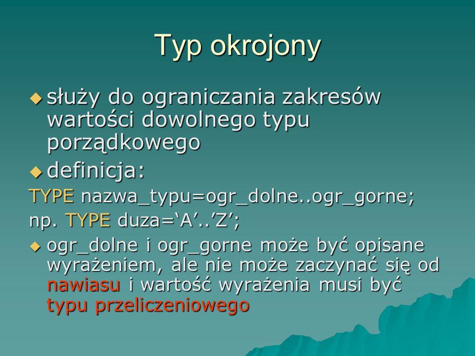 Typ okrojony służy do ograniczania zakresów wartości dowolnego typu porządkowego. definicja: TYPE nazwa_typu=ogr_dolne..ogr_gorne;