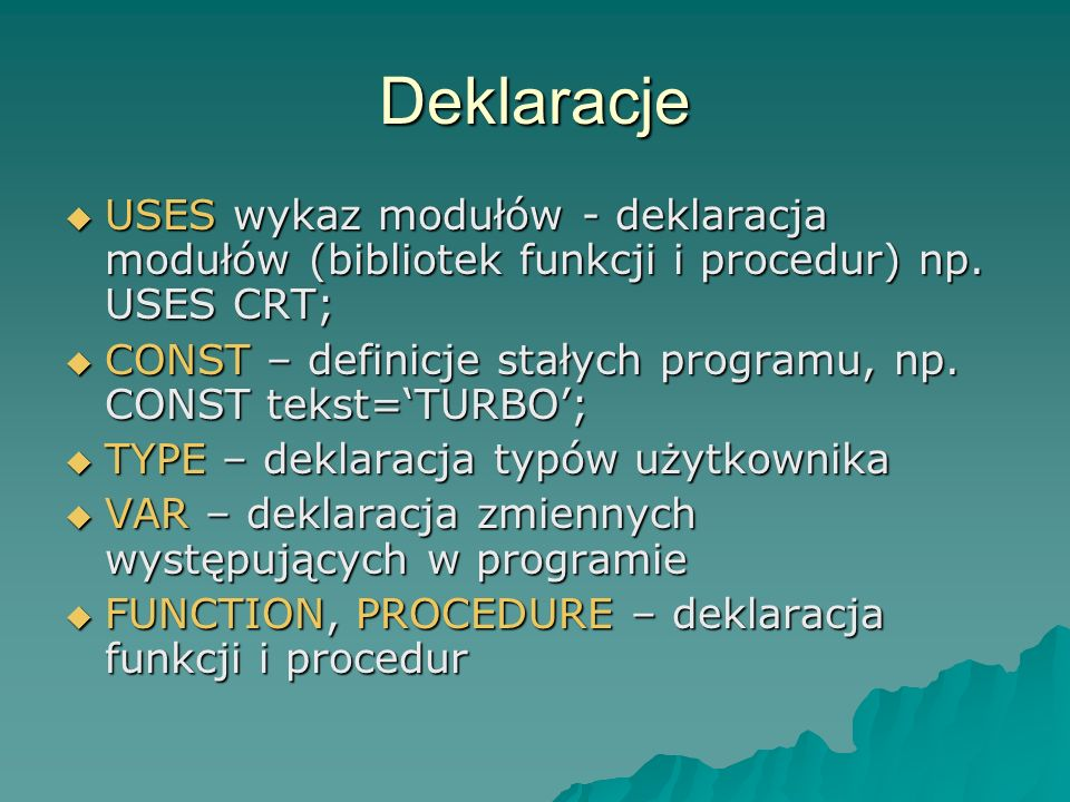 Deklaracje USES wykaz modułów - deklaracja modułów (bibliotek funkcji i procedur) np. USES CRT;