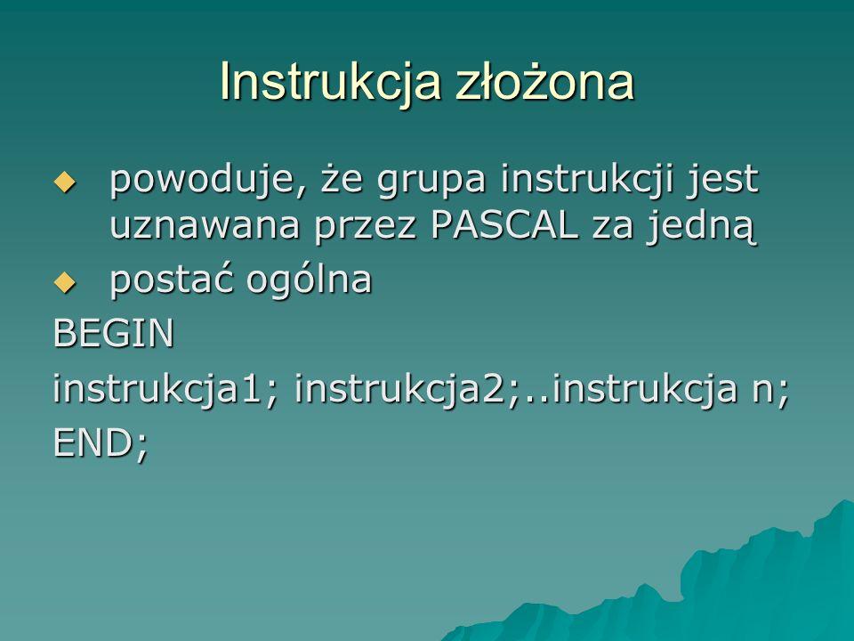 Instrukcja złożona powoduje, że grupa instrukcji jest uznawana przez PASCAL za jedną. postać ogólna.