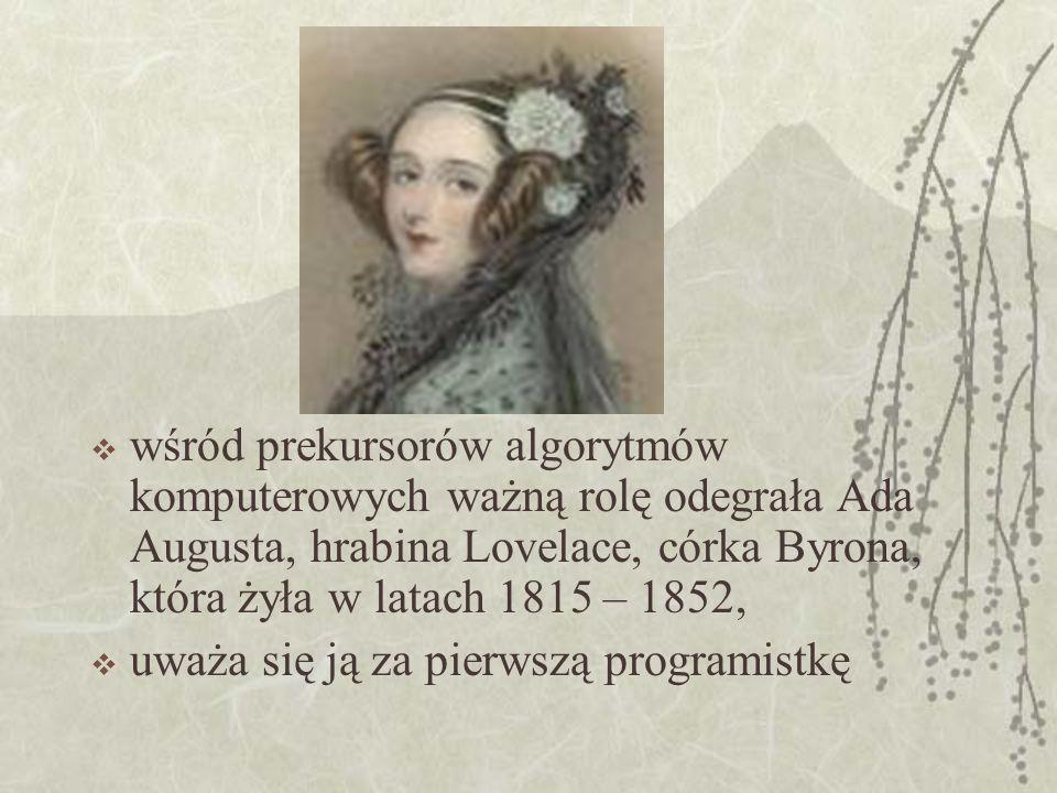 wśród prekursorów algorytmów komputerowych ważną rolę odegrała Ada Augusta, hrabina Lovelace, córka Byrona, która żyła w latach 1815 – 1852,
