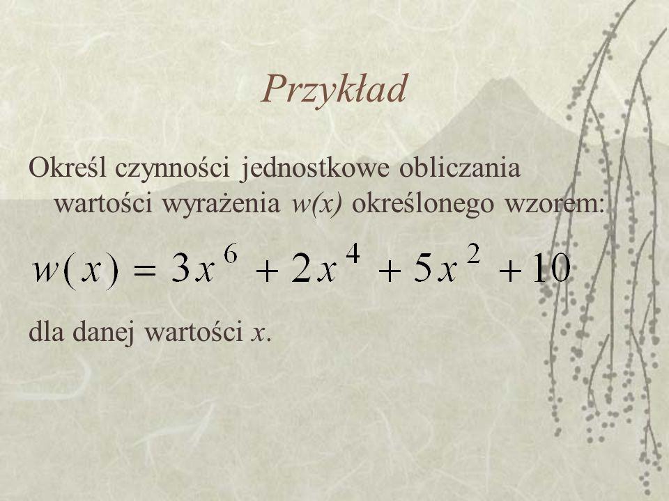 Przykład Określ czynności jednostkowe obliczania wartości wyrażenia w(x) określonego wzorem: dla danej wartości x.