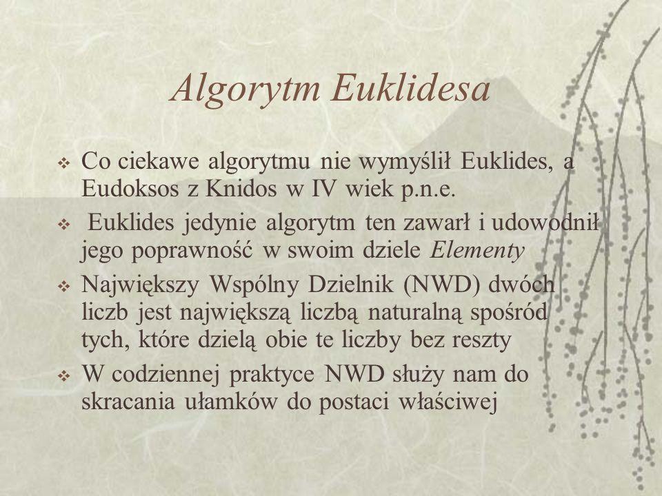Algorytm Euklidesa Co ciekawe algorytmu nie wymyślił Euklides, a Eudoksos z Knidos w IV wiek p.n.e.