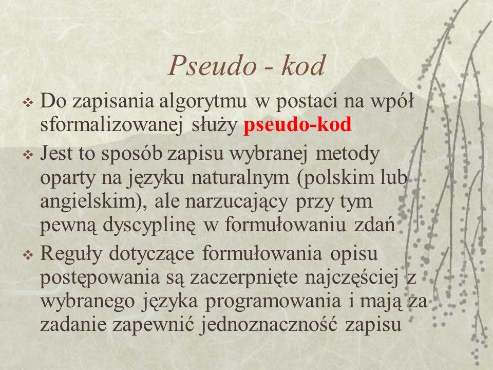 Pseudo - kod Do zapisania algorytmu w postaci na wpół sformalizowanej służy pseudo-kod.