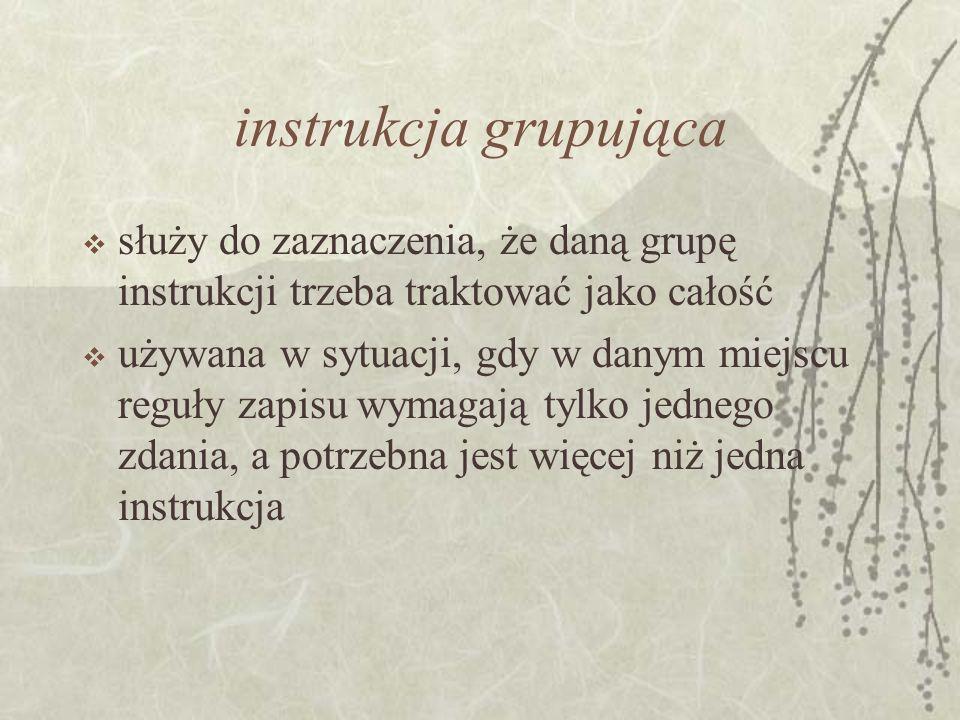 instrukcja grupująca służy do zaznaczenia, że daną grupę instrukcji trzeba traktować jako całość.