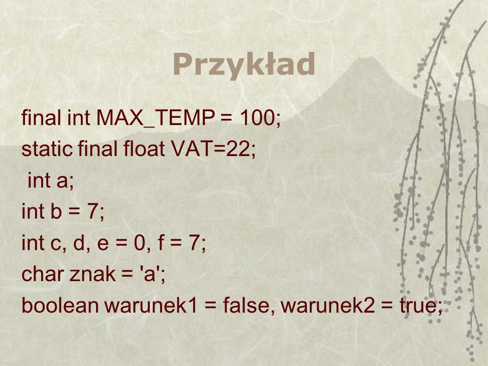 Przykład final int MAX_TEMP = 100; static final float VAT=22; int a;