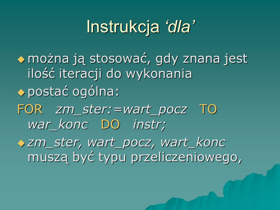 Instrukcja 'dla' można ją stosować, gdy znana jest ilość iteracji do wykonania. postać ogólna: FOR zm_ster:=wart_pocz TO war_konc DO instr;