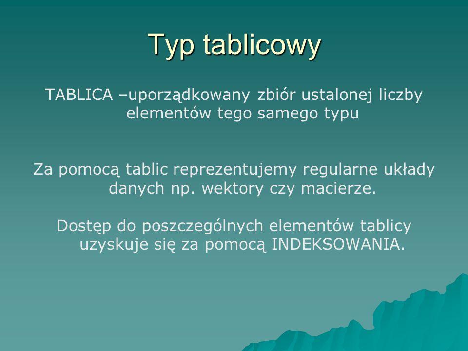 Typ tablicowy TABLICA –uporządkowany zbiór ustalonej liczby elementów tego samego typu.
