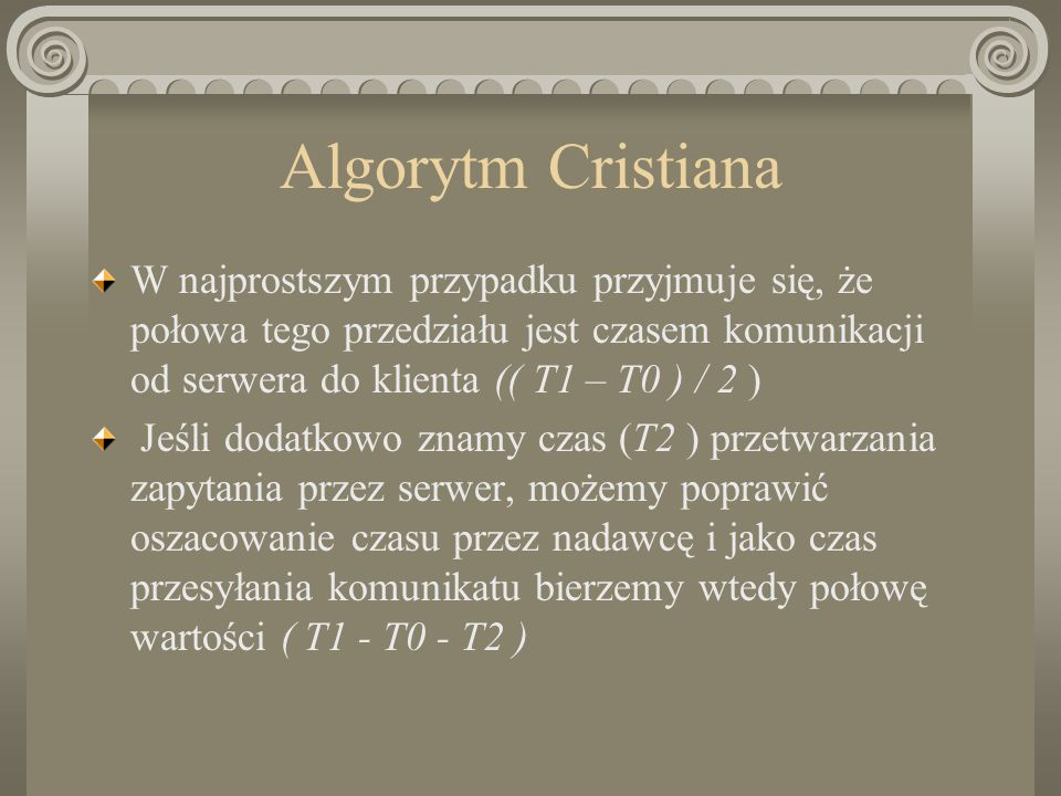 Algorytm Cristiana W najprostszym przypadku przyjmuje się, że połowa tego przedziału jest czasem komunikacji od serwera do klienta (( T1 – T0 ) / 2 )