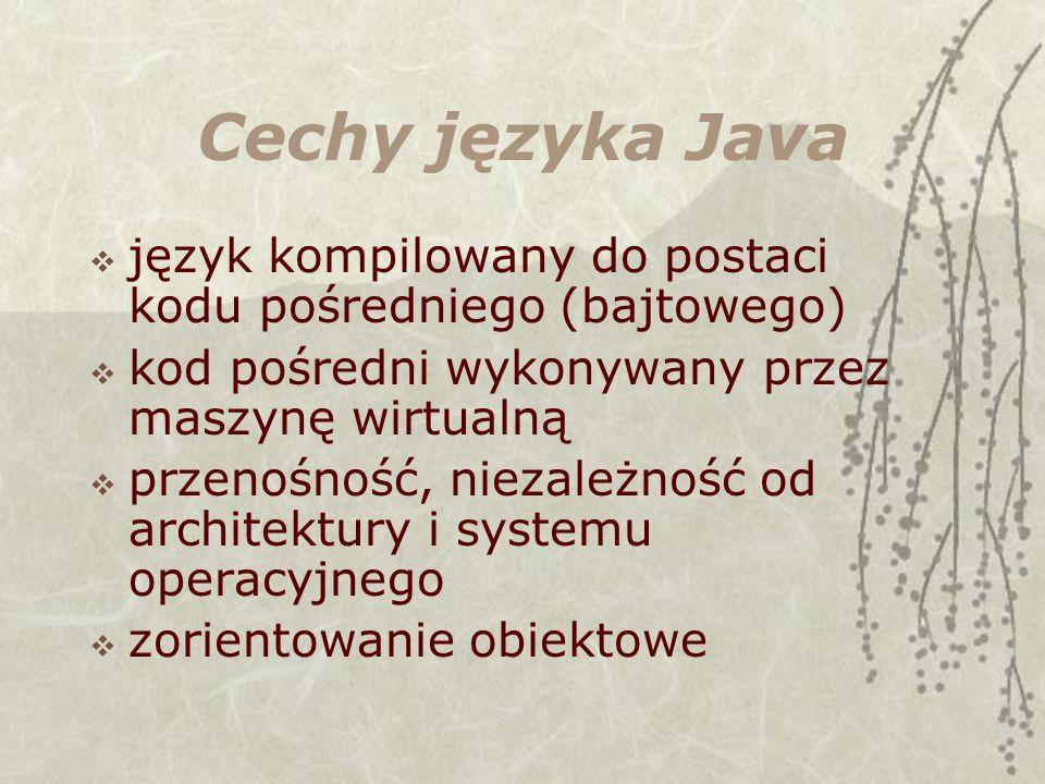 Cechy języka Java język kompilowany do postaci kodu pośredniego (bajtowego) kod pośredni wykonywany przez maszynę wirtualną.
