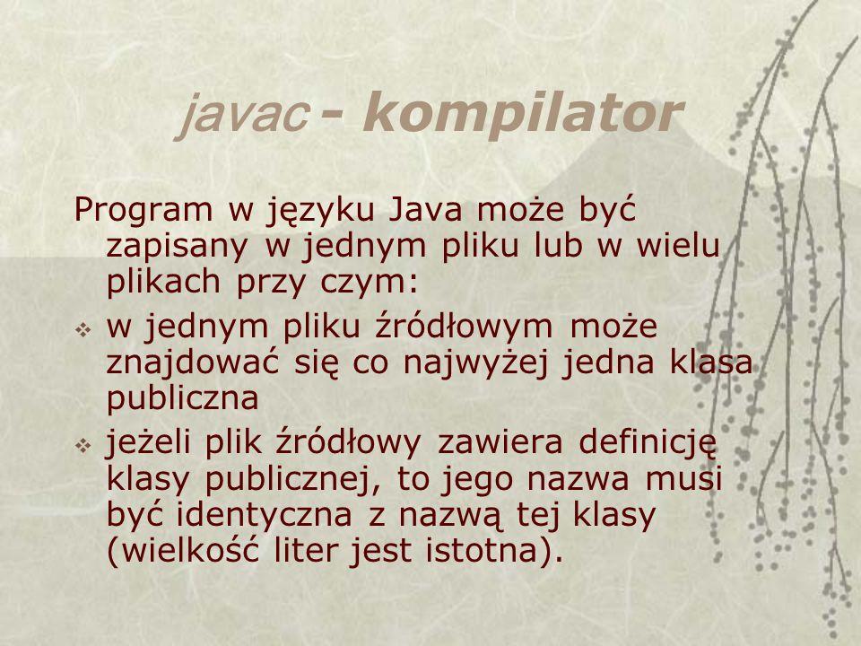 javac - kompilator Program w języku Java może być zapisany w jednym pliku lub w wielu plikach przy czym: