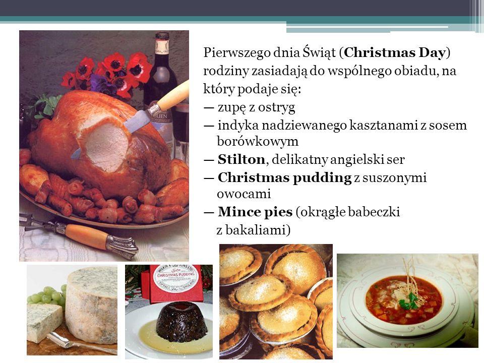 Pierwszego dnia Świąt (Christmas Day) rodziny zasiadają do wspólnego obiadu, na który podaje się: — zupę z ostryg — indyka nadziewanego kasztanami z sosem borówkowym — Stilton, delikatny angielski ser — Christmas pudding z suszonymi owocami — Mince pies (okrągłe babeczki z bakaliami)