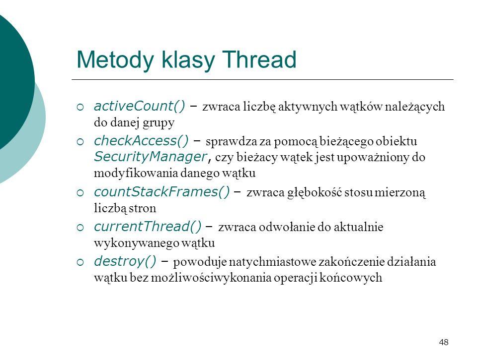 Metody klasy Thread activeCount() – zwraca liczbę aktywnych wątków należących do danej grupy.