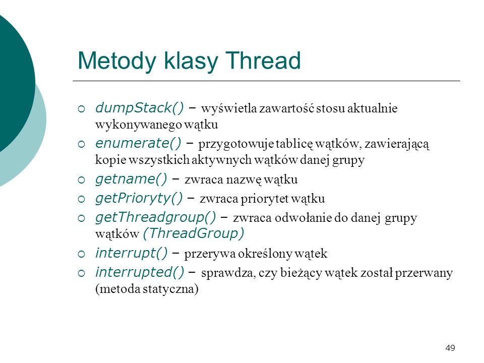 Metody klasy Thread dumpStack() – wyświetla zawartość stosu aktualnie wykonywanego wątku.