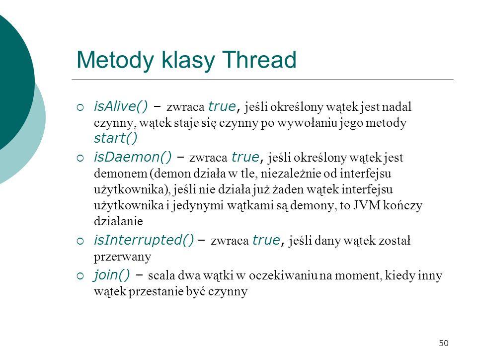 Metody klasy Thread isAlive() – zwraca true, jeśli określony wątek jest nadal czynny, wątek staje się czynny po wywołaniu jego metody start()