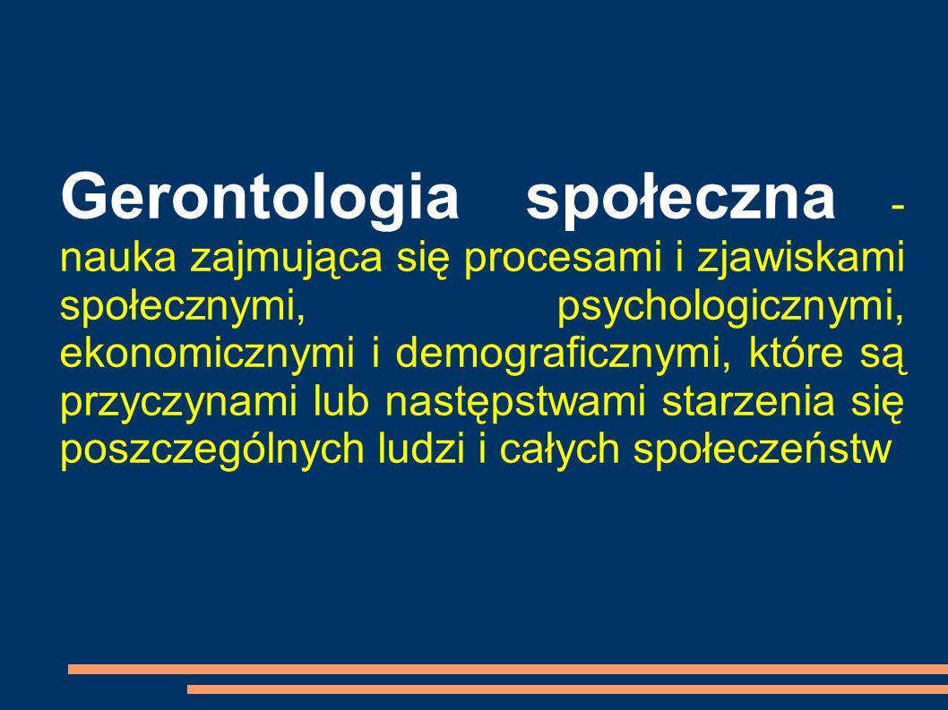 Gerontologia społeczna - nauka zajmująca się procesami i zjawiskami społecznymi, psychologicznymi, ekonomicznymi i demograficznymi, które są przyczynami lub następstwami starzenia się poszczególnych ludzi i całych społeczeństw