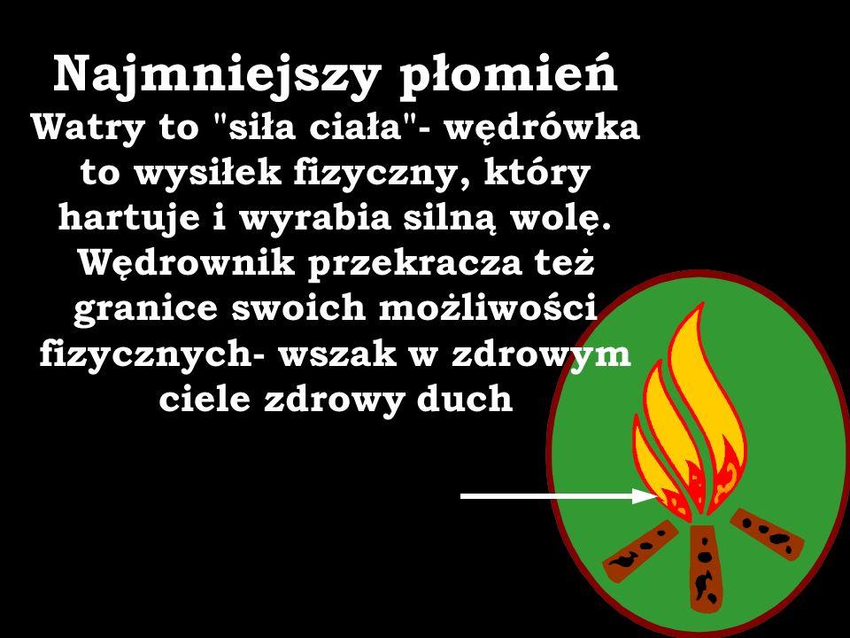 Najmniejszy płomień Watry to siła ciała - wędrówka to wysiłek fizyczny, który hartuje i wyrabia silną wolę.
